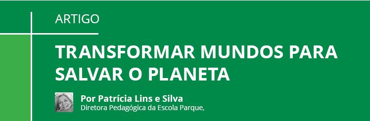 ARTIGO por Patrícia Lins e Silva - Transformar mundos para salvar o planeta